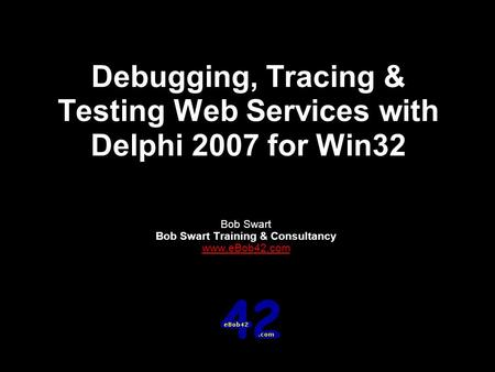 Debugging, Tracing & Testing Web Services with Delphi 2007 for Win32 Bob Swart Bob Swart Training & Consultancy www.eBob42.com.