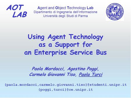 Agent and Object Technology Lab Dipartimento di Ingegneria dell'Informazione Università degli Studi di Parma AOT LAB LAB Using Agent Technology as a Support.