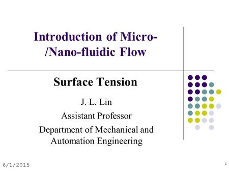 Introduction of Micro- /Nano-fluidic Flow Surface Tension 6/1/2015 1 J. L. Lin Assistant Professor Department of Mechanical and Automation Engineering.