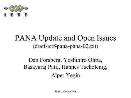 IETF 58 PANA WG PANA Update and Open Issues (draft-ietf-pana-pana-02.txt) Dan Forsberg, Yoshihiro Ohba, Basavaraj Patil, Hannes Tschofenig, Alper Yegin.