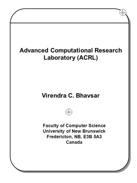 Advanced Computational Research Laboratory (ACRL) Virendra C. Bhavsar Faculty of Computer Science University of New Brunswick Fredericton, NB, E3B 5A3.