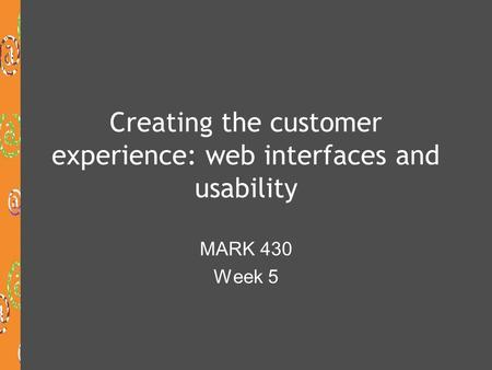 Creating the customer experience: web interfaces and usability MARK 430 Week 5.