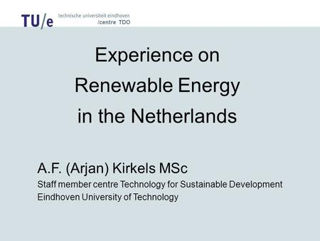 /centre TDO Experience on Renewable Energy in the Netherlands A.F. (Arjan) Kirkels MSc Staff member centre Technology for Sustainable Development Eindhoven.