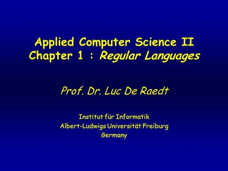 Applied Computer Science II Chapter 1 : Regular Languages Prof. Dr. Luc De Raedt Institut für Informatik Albert-Ludwigs Universität Freiburg Germany.
