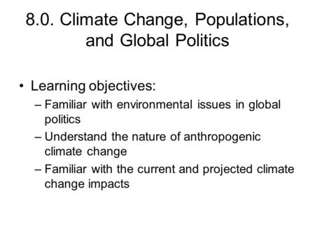 8.0. Climate Change, Populations, and Global Politics Learning objectives: –Familiar with environmental issues in global politics –Understand the nature.