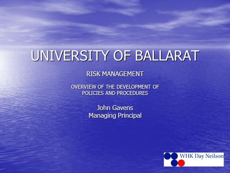 UNIVERSITY OF BALLARAT RISK MANAGEMENT OVERVIEW OF THE DEVELOPMENT OF POLICIES AND PROCEDURES John Gavens Managing Principal.