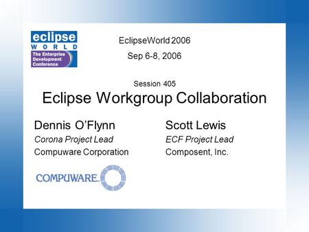 EclipseWorld 2006 Sep 6-8, 2006 Session 405 Eclipse Workgroup Collaboration Scott Lewis ECF Project Lead Composent, Inc. Dennis O'Flynn Corona Project.