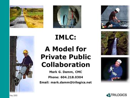 May 2005 IMLC: A Model for Private Public Collaboration Mark G. Damm, CMC Phone: 604.218.0304