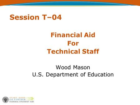 Session T–04 Financial Aid For Technical Staff Wood Mason U.S. Department of Education.
