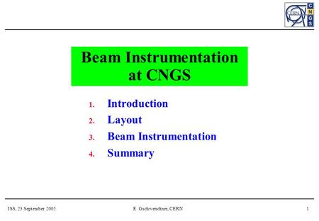 ISS, 23 September 2005E. Gschwendtner, CERN1 Beam Instrumentation at CNGS 1. Introduction 2. Layout 3. Beam Instrumentation 4. Summary.