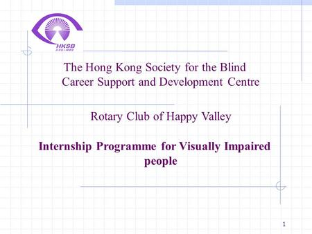1 The Hong Kong Society for the Blind Career Support and Development Centre Rotary Club of Happy Valley Internship Programme for Visually Impaired people.