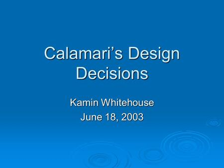 Calamari's Design Decisions Kamin Whitehouse June 18, 2003.