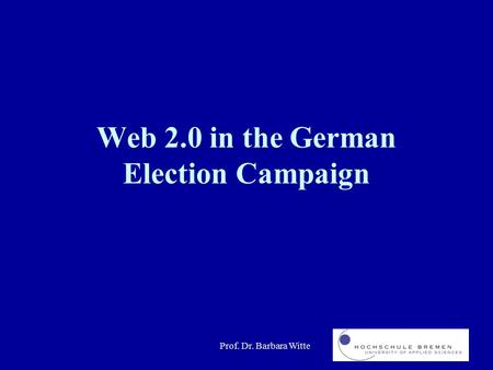 Prof. Dr. Barbara Witte Web 2.0 in the German Election Campaign.