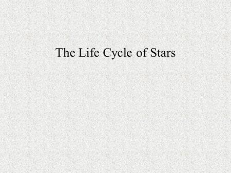 The Life Cycle of Stars. The Life of Stars Stars have a life cycle that goes from Birth to Death and undergo various changes during their life cycle.