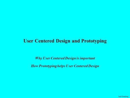 Saul Greenberg User Centered Design and Prototyping Why User Centered Design is important How Prototyping helps User Centered Design.