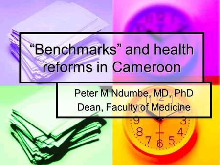 """Benchmarks"" and health reforms in Cameroon Peter M Ndumbe, MD, PhD Dean, Faculty of Medicine."