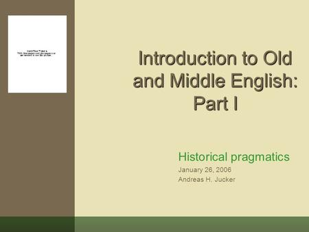 Introduction to Old and Middle English: Part I Historical pragmatics January 26, 2006 Andreas H. Jucker.