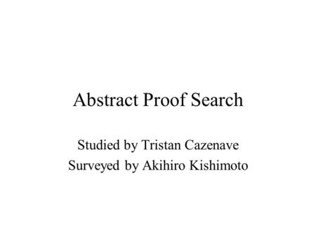 Abstract Proof Search Studied by Tristan Cazenave Surveyed by Akihiro Kishimoto.