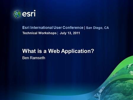 Esri International User Conference | San Diego, CA Technical Workshops | What is a Web Application? Ben Ramseth July 13, 2011.