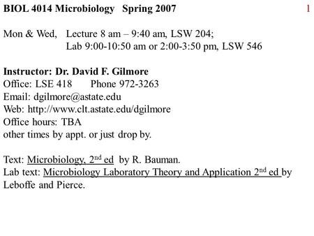 1BIOL 4014 Microbiology Spring 2007 Mon & Wed, Lecture 8 am – 9:40 am, LSW 204; Lab 9:00-10:50 am or 2:00-3:50 pm, LSW 546 Instructor: Dr. David F. Gilmore.