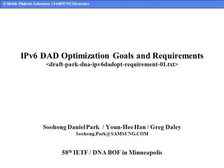 © Mobile Platform Laboratory | SAMSUNG Electronics IPv6 DAD Optimization Goals and Requirements Soohong Daniel Park / Youn-Hee Han / Greg Daley