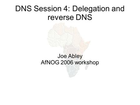 DNS Session 4: Delegation and reverse DNS Joe Abley AfNOG 2006 workshop.