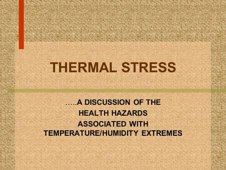 THERMAL STRESS …..A DISCUSSION OF THE HEALTH HAZARDS ASSOCIATED WITH TEMPERATURE/HUMIDITY EXTREMES.