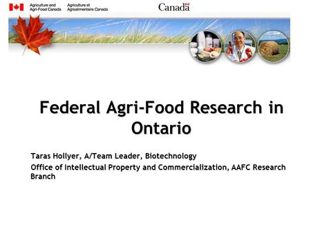 Federal Agri-Food Research in Ontario Taras Hollyer, A/Team Leader, Biotechnology Office of Intellectual Property and Commercialization, AAFC Research.