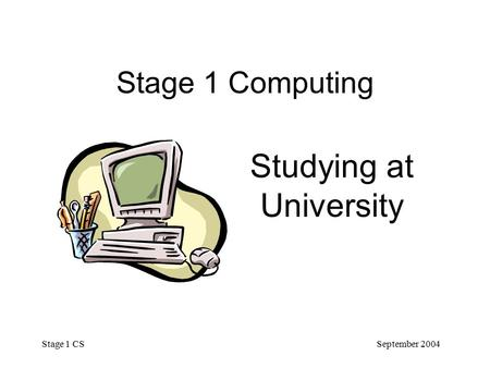 September 2004 Stage 1 CS Stage 1 Computing Studying at University.