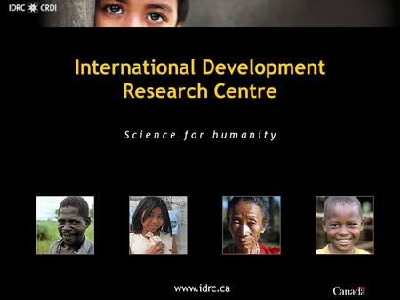 Www.idrc.ca International Development Research Centre S c i e n c e f o r h u m a n i t y.