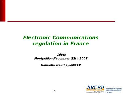 0 0 Electronic Communications regulation in France Idate Montpellier-November 22th 2005 Gabrielle Gauthey-ARCEP France 8 M (Q2 2005) USA 37.9 M (fin 2004)