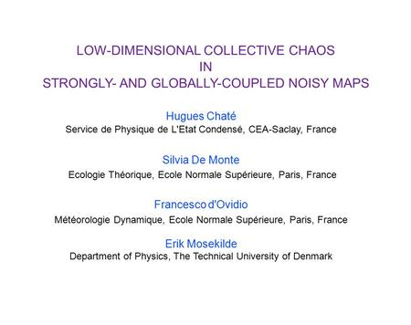 LOW-DIMENSIONAL COLLECTIVE CHAOS IN STRONGLY- AND GLOBALLY-COUPLED NOISY MAPS Hugues Chaté Service de Physique de L'Etat Condensé, CEA-Saclay, France Silvia.