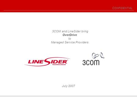 C ONFIDENTIAL July 2007 3COM and LineSider bring OverDrive to Managed Service Providers.