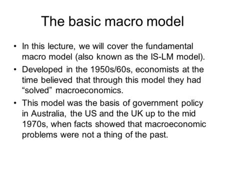 The basic macro model In this lecture, we will cover the fundamental macro model (also known as the IS-LM model). Developed in the 1950s/60s, economists.