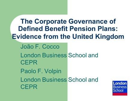 The Corporate Governance of Defined Benefit Pension Plans: Evidence from the United Kingdom João F. Cocco London Business School and CEPR Paolo F. Volpin.