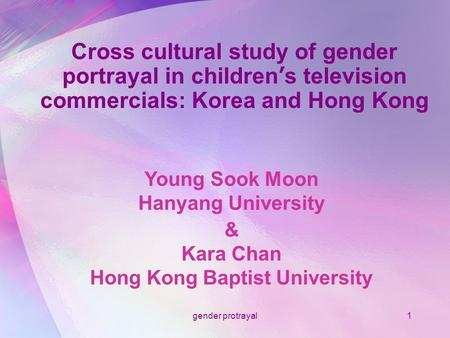 Gender protrayal1 Cross cultural study of gender portrayal in children ' s television commercials: Korea and Hong Kong Young Sook Moon Hanyang University.