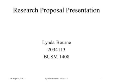 25 August, 2003 Lynda Bourne - 30241131 Research Proposal Presentation Lynda Bourne 2034113 BUSM 1408.