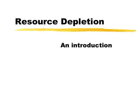 "Resource Depletion An introduction. Resources z""features of the environment which are needed and used by people."" zNatural Resources - occur in the air,"