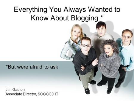 Everything You Always Wanted to Know About Blogging * *But were afraid to ask Jim Gaston Associate Director, SOCCCD IT.