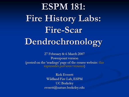ESPM 181: Fire History Labs: Fire-Scar Dendrochronology 27 February & 6 March 2007 Powerpoint version (posted on the 'readings' page of the course website: