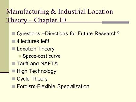 Manufacturing & Industrial Location Theory – Chapter 10 Questions –Directions for Future Research? 4 lectures left! Location Theory Space-cost curve Tariff.