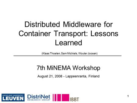 11 Distributed Middleware for Container Transport: Lessons Learned (Klaas Thoelen, Sam Michiels, Wouter Joosen) 7th MiNEMA Workshop August 21, 2008 - Lappeenranta,