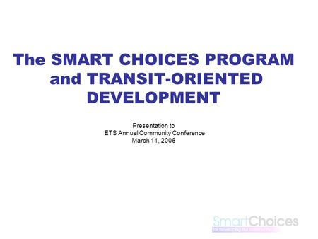 The SMART CHOICES PROGRAM and TRANSIT-ORIENTED DEVELOPMENT Presentation to ETS Annual Community Conference March 11, 2006.