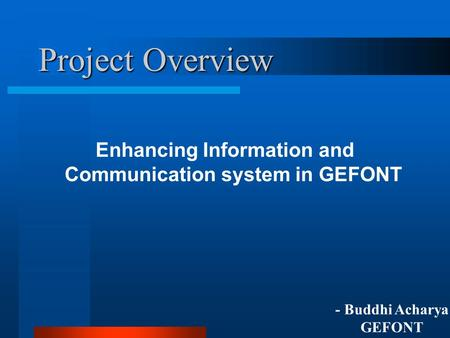 Project Overview Enhancing Information and Communication system in GEFONT - Buddhi Acharya GEFONT.