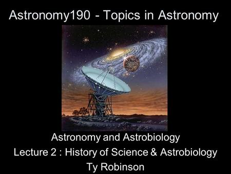 Astronomy190 - Topics in Astronomy Astronomy and Astrobiology Lecture 2 : History of Science & Astrobiology Ty Robinson.