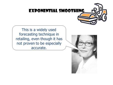 Exponential smoothing This is a widely used forecasting technique in retailing, even though it has not proven to be especially accurate.