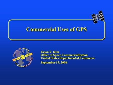 Commercial Uses of GPS Jason Y. Kim Office of Space Commercialization United States Department of Commerce September 13, 2004.