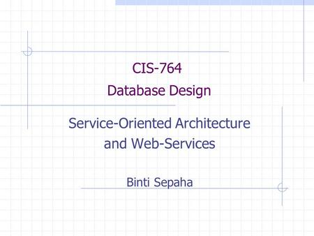 CIS-764 Database Design Service-Oriented Architecture and Web-Services Binti Sepaha.