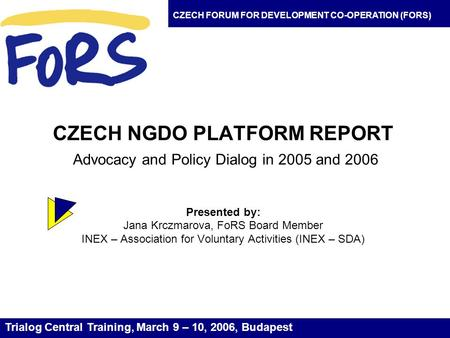 CZECH NGDO PLATFORM REPORT Advocacy and Policy Dialog in 2005 and 2006 Presented by: Jana Krczmarova, FoRS Board Member INEX – Association for Voluntary.