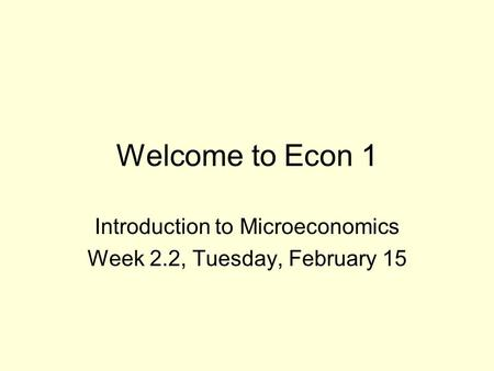 Welcome to Econ 1 Introduction to Microeconomics Week 2.2, Tuesday, February 15.